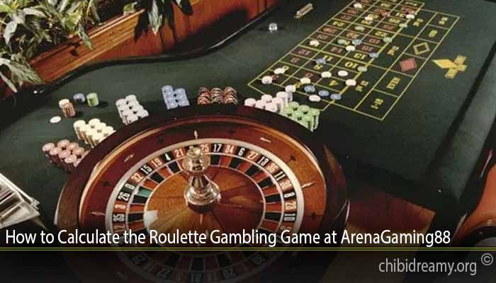 How to Calculate the Roulette Gambling Game at ArenaGaming88
